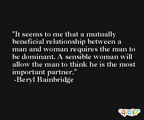 It seems to me that a mutually beneficial relationship between a man and woman requires the man to be dominant. A sensible woman will allow the man to think he is the most important partner. -Beryl Bainbridge