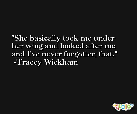 She basically took me under her wing and looked after me and I've never forgotten that. -Tracey Wickham