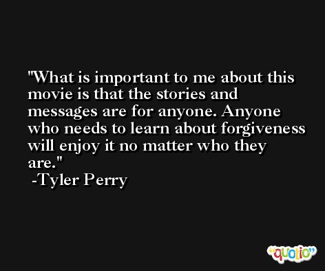 What is important to me about this movie is that the stories and messages are for anyone. Anyone who needs to learn about forgiveness will enjoy it no matter who they are. -Tyler Perry