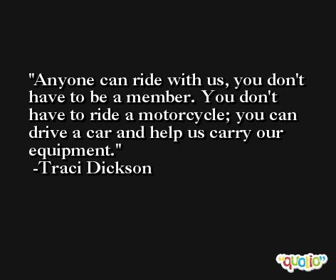 Anyone can ride with us, you don't have to be a member. You don't have to ride a motorcycle; you can drive a car and help us carry our equipment. -Traci Dickson