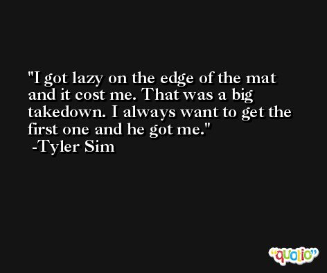 I got lazy on the edge of the mat and it cost me. That was a big takedown. I always want to get the first one and he got me. -Tyler Sim