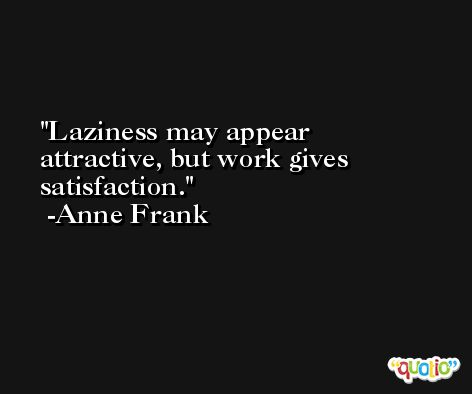 Laziness may appear attractive, but work gives satisfaction. -Anne Frank