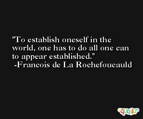 To establish oneself in the world, one has to do all one can to appear established. -Francois de La Rochefoucauld