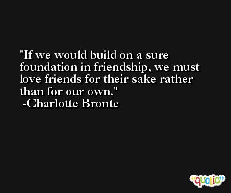 If we would build on a sure foundation in friendship, we must love friends for their sake rather than for our own. -Charlotte Bronte