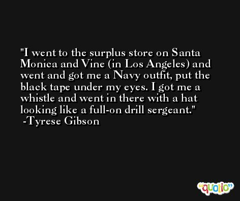 I went to the surplus store on Santa Monica and Vine (in Los Angeles) and went and got me a Navy outfit, put the black tape under my eyes. I got me a whistle and went in there with a hat looking like a full-on drill sergeant. -Tyrese Gibson