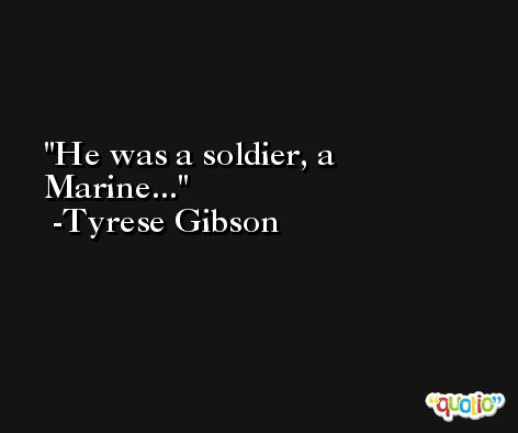 He was a soldier, a Marine... -Tyrese Gibson