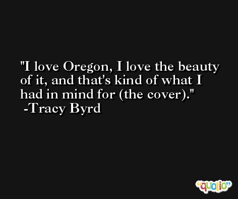 I love Oregon, I love the beauty of it, and that's kind of what I had in mind for (the cover). -Tracy Byrd