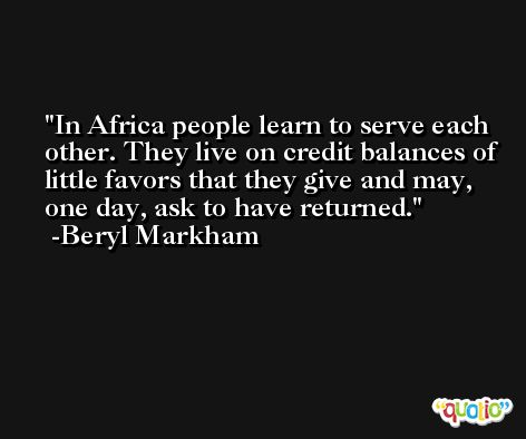 In Africa people learn to serve each other. They live on credit balances of little favors that they give and may, one day, ask to have returned. -Beryl Markham