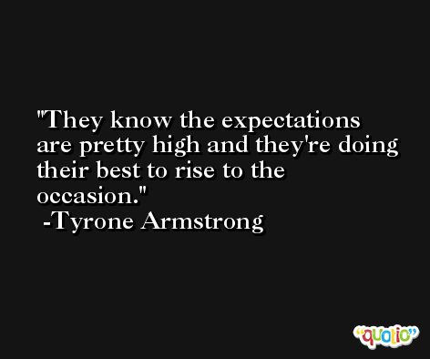 They know the expectations are pretty high and they're doing their best to rise to the occasion. -Tyrone Armstrong