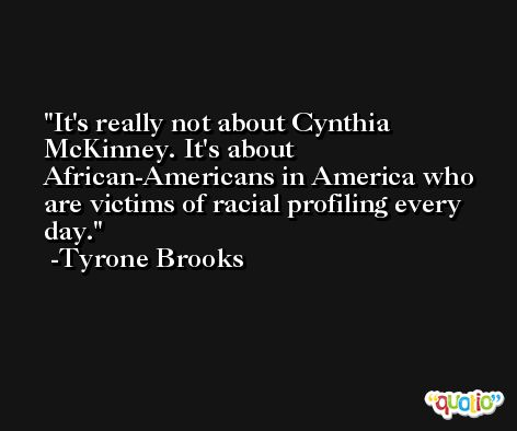 It's really not about Cynthia McKinney. It's about African-Americans in America who are victims of racial profiling every day. -Tyrone Brooks