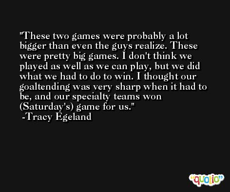 These two games were probably a lot bigger than even the guys realize. These were pretty big games. I don't think we played as well as we can play, but we did what we had to do to win. I thought our goaltending was very sharp when it had to be, and our specialty teams won (Saturday's) game for us. -Tracy Egeland
