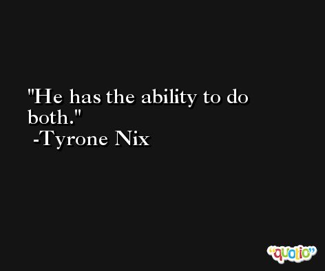 He has the ability to do both. -Tyrone Nix