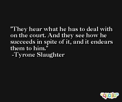 They hear what he has to deal with on the court. And they see how he succeeds in spite of it, and it endears them to him. -Tyrone Slaughter