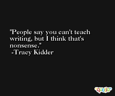 People say you can't teach writing, but I think that's nonsense. -Tracy Kidder