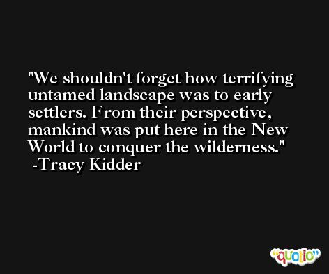 We shouldn't forget how terrifying untamed landscape was to early settlers. From their perspective, mankind was put here in the New World to conquer the wilderness. -Tracy Kidder
