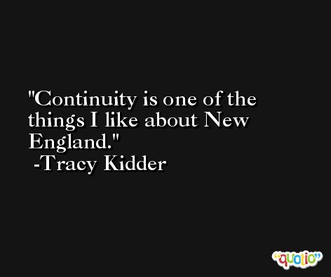 Continuity is one of the things I like about New England. -Tracy Kidder