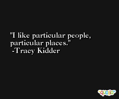 I like particular people, particular places. -Tracy Kidder