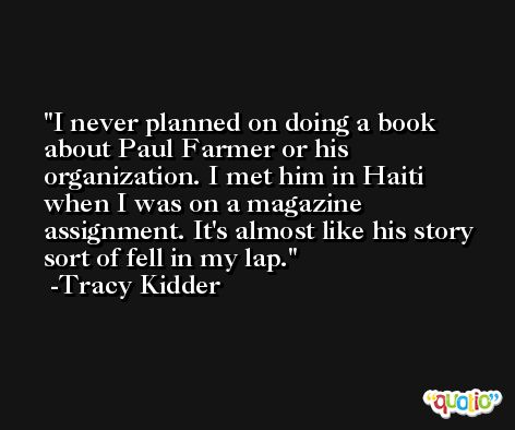I never planned on doing a book about Paul Farmer or his organization. I met him in Haiti when I was on a magazine assignment. It's almost like his story sort of fell in my lap. -Tracy Kidder