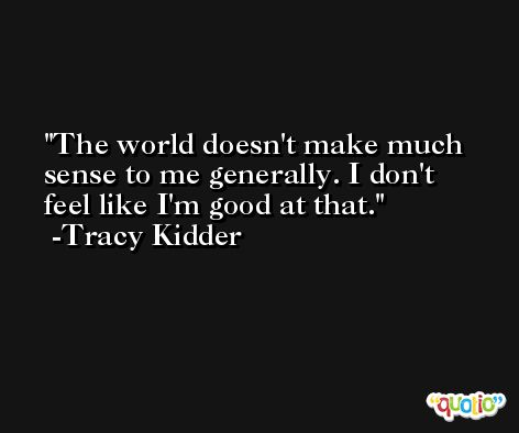 The world doesn't make much sense to me generally. I don't feel like I'm good at that. -Tracy Kidder