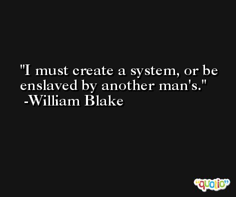 I must create a system, or be enslaved by another man's. -William Blake