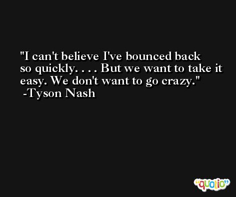 I can't believe I've bounced back so quickly. . . . But we want to take it easy. We don't want to go crazy. -Tyson Nash