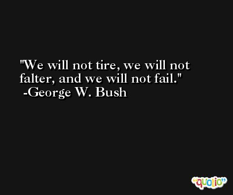 We will not tire, we will not falter, and we will not fail. -George W. Bush