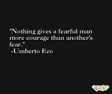 Nothing gives a fearful man more courage than another's fear. -Umberto Eco