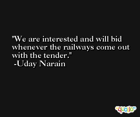 We are interested and will bid whenever the railways come out with the tender. -Uday Narain