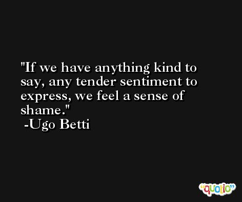 If we have anything kind to say, any tender sentiment to express, we feel a sense of shame. -Ugo Betti