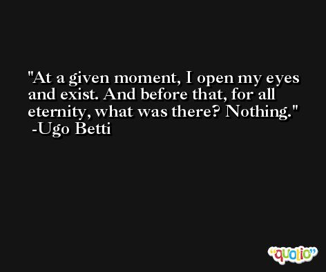 At a given moment, I open my eyes and exist. And before that, for all eternity, what was there? Nothing. -Ugo Betti