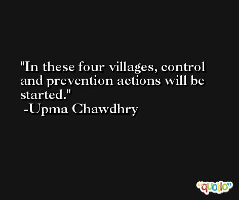 In these four villages, control and prevention actions will be started. -Upma Chawdhry