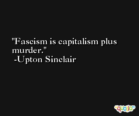 Fascism is capitalism plus murder. -Upton Sinclair