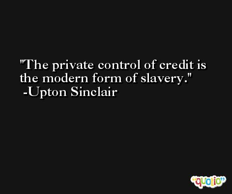 The private control of credit is the modern form of slavery. -Upton Sinclair