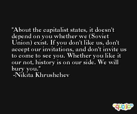 About the capitalist states, it doesn't depend on you whether we (Soviet Union) exist. If you don't like us, don't accept our invitations, and don't invite us to come to see you. Whether you like it our not, history is on our side. We will bury you. -Nikita Khrushchev