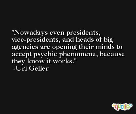 Nowadays even presidents, vice-presidents, and heads of big agencies are opening their minds to accept psychic phenomena, because they know it works. -Uri Geller