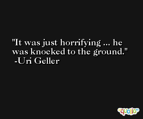 It was just horrifying ... he was knocked to the ground. -Uri Geller