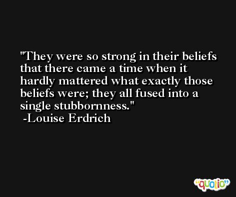 They were so strong in their beliefs that there came a time when it hardly mattered what exactly those beliefs were; they all fused into a single stubbornness. -Louise Erdrich
