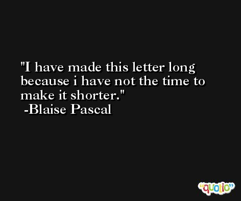 I have made this letter long because i have not the time to make it shorter. -Blaise Pascal