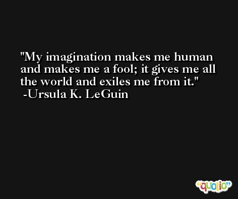 My imagination makes me human and makes me a fool; it gives me all the world and exiles me from it. -Ursula K. LeGuin
