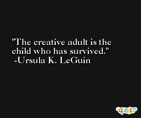 The creative adult is the child who has survived. -Ursula K. LeGuin
