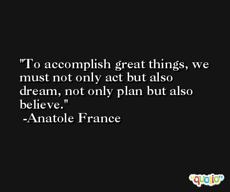 To accomplish great things, we must not only act but also dream, not only plan but also believe. -Anatole France