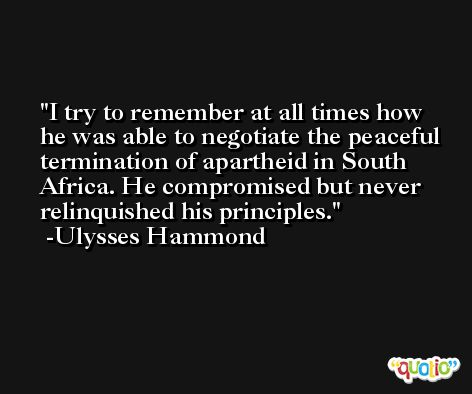 I try to remember at all times how he was able to negotiate the peaceful termination of apartheid in South Africa. He compromised but never relinquished his principles. -Ulysses Hammond