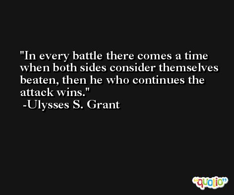 In every battle there comes a time when both sides consider themselves beaten, then he who continues the attack wins. -Ulysses S. Grant