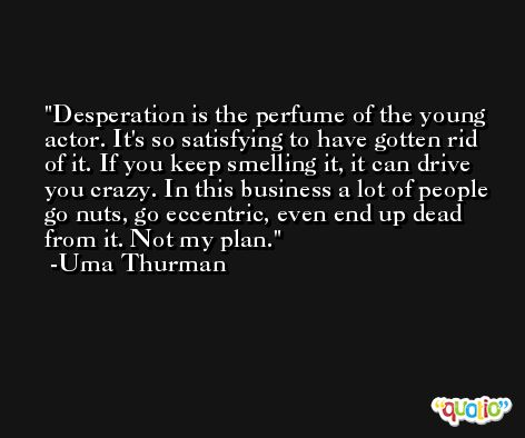 Desperation is the perfume of the young actor. It's so satisfying to have gotten rid of it. If you keep smelling it, it can drive you crazy. In this business a lot of people go nuts, go eccentric, even end up dead from it. Not my plan. -Uma Thurman