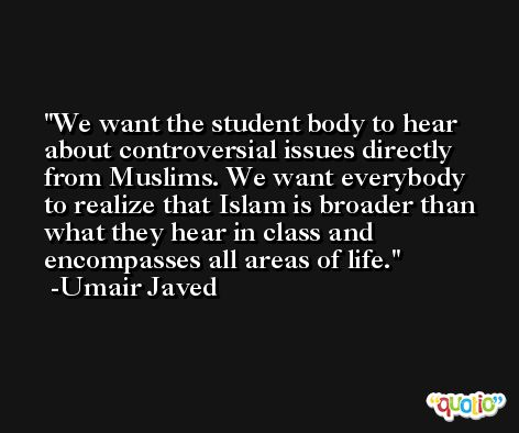 We want the student body to hear about controversial issues directly from Muslims. We want everybody to realize that Islam is broader than what they hear in class and encompasses all areas of life. -Umair Javed