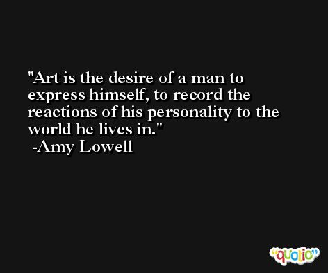 Art is the desire of a man to express himself, to record the reactions of his personality to the world he lives in. -Amy Lowell