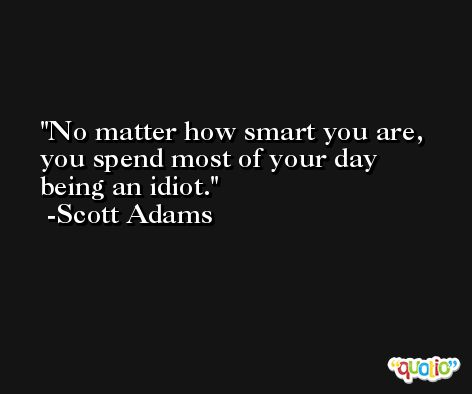 No matter how smart you are, you spend most of your day being an idiot. -Scott Adams