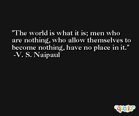 The world is what it is; men who are nothing, who allow themselves to become nothing, have no place in it. -V. S. Naipaul