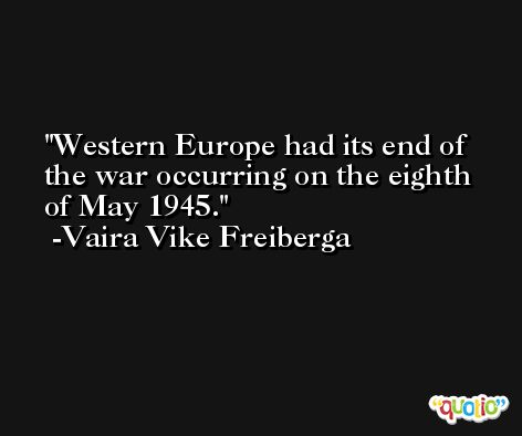 Western Europe had its end of the war occurring on the eighth of May 1945. -Vaira Vike Freiberga