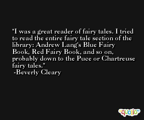 I was a great reader of fairy tales. I tried to read the entire fairy tale section of the library: Andrew Lang's Blue Fairy Book, Red Fairy Book, and so on, probably down to the Puce or Chartreuse fairy tales. -Beverly Cleary